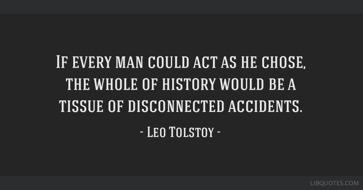 If every man could act as he chose, the whole of history would be a tissue of disconnected accidents.