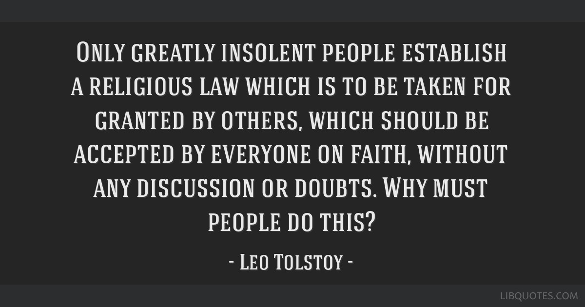 Only greatly insolent people establish a religious law which is to be taken for granted by others, which should be accepted by everyone on faith,...
