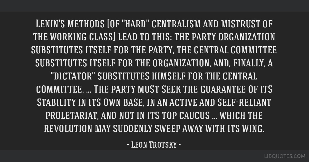 Lenin's methods [of hard centralism and mistrust of the working class] lead to this: the party organization substitutes itself for the party, the...