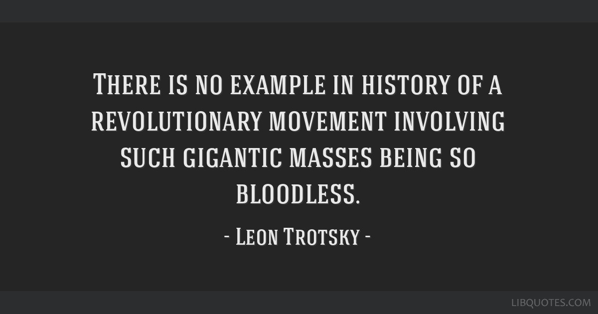 There is no example in history of a revolutionary movement involving such gigantic masses being so bloodless.