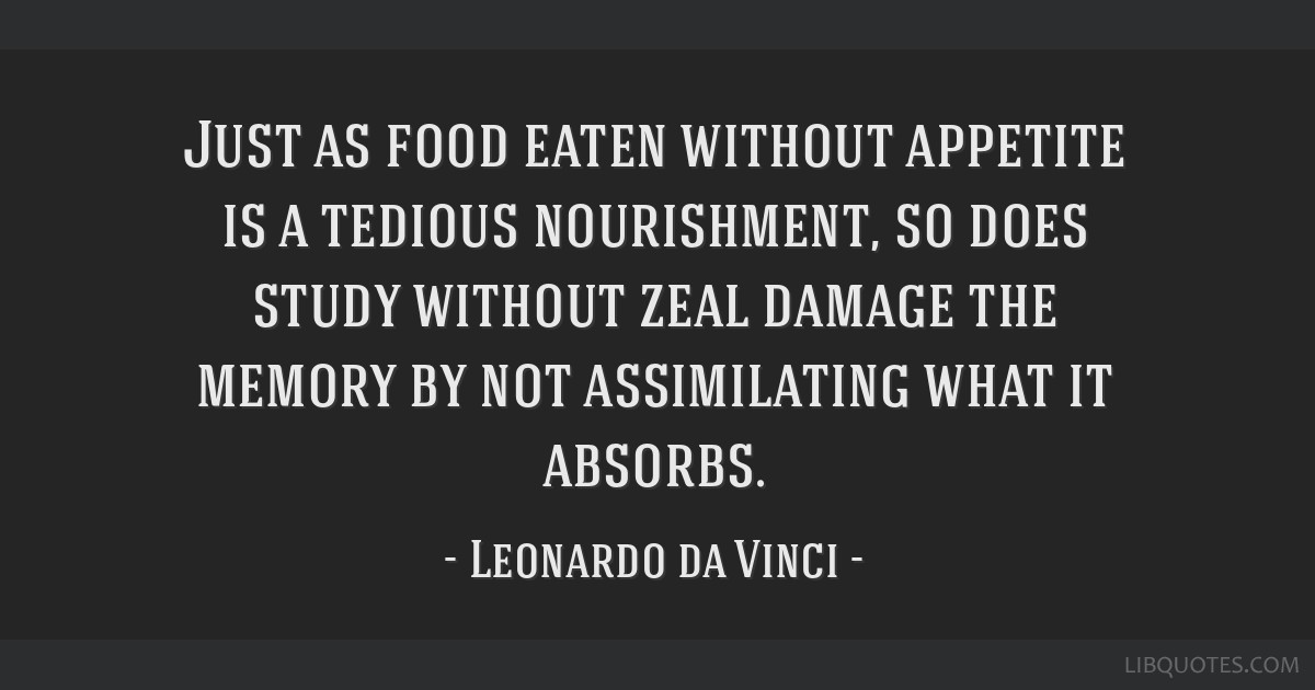 Just as food eaten without appetite is a tedious nourishment, so does study without zeal damage the memory by not assimilating what it absorbs.