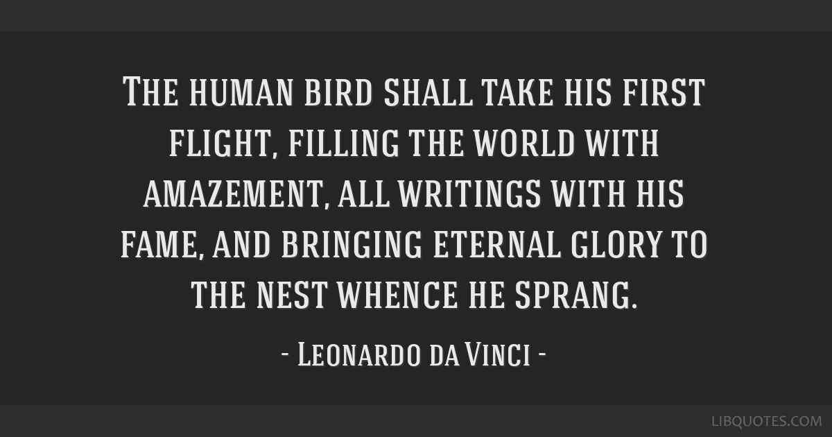 The human bird shall take his first flight, filling the world with amazement, all writings with his fame, and bringing eternal glory to the nest...