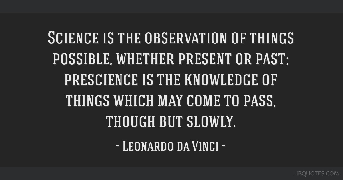Science is the observation of things possible, whether present or past; prescience is the knowledge of things which may come to pass, though but...
