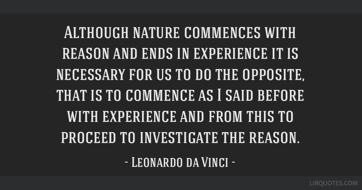 Although nature commences with reason and ends in experience it is necessary for us to do the opposite, that is to commence as I said before with...