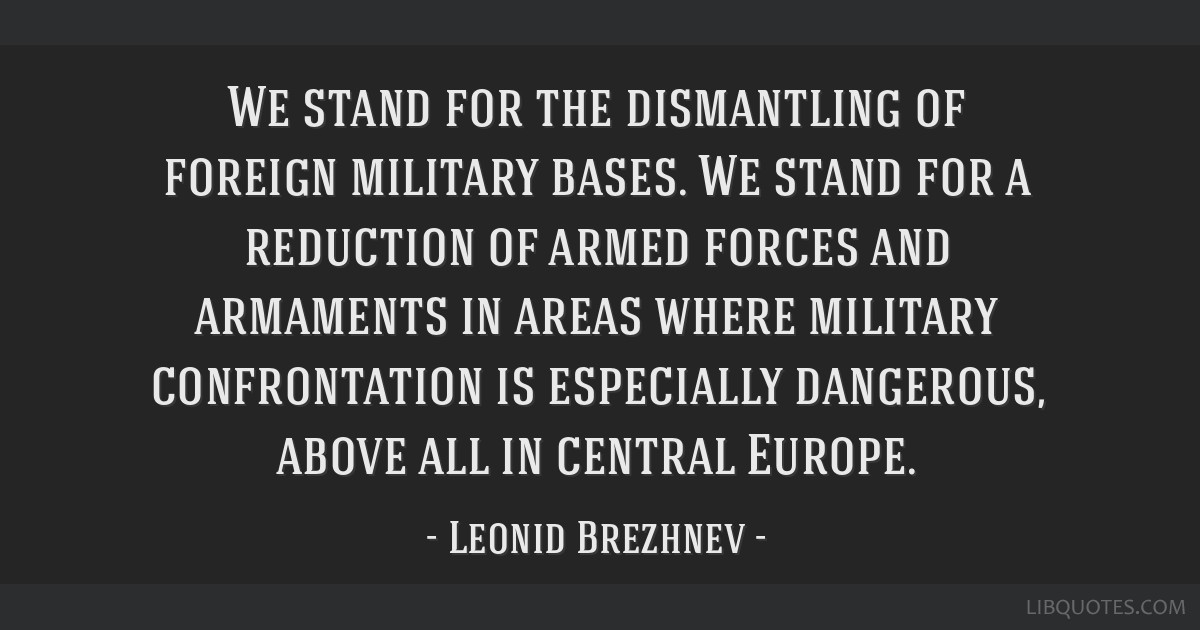 We stand for the dismantling of foreign military bases. We stand for a reduction of armed forces and armaments in areas where military confrontation...