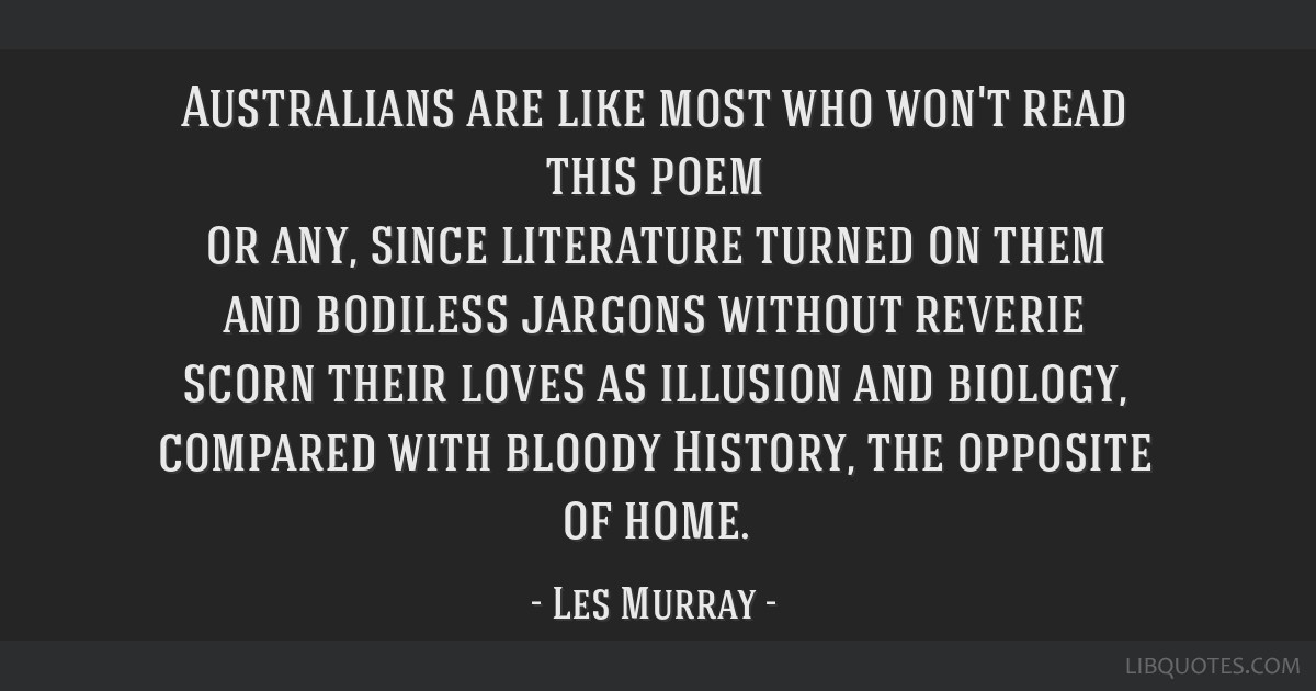 Australians are like most who won't read this poem or any, since literature turned on them and bodiless jargons without reverie scorn their loves as...