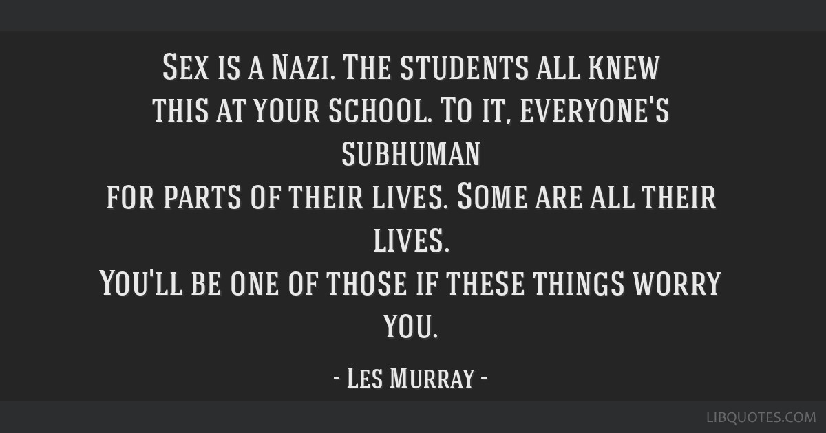 Sex is a Nazi. The students all knew this at your school. To it, everyone's subhuman for parts of their lives. Some are all their lives. You'll be...