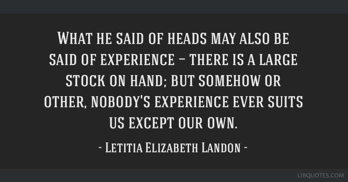 What he said of heads may also be said of experience — there is a large stock on hand; but somehow or other, nobody's experience ever suits us...