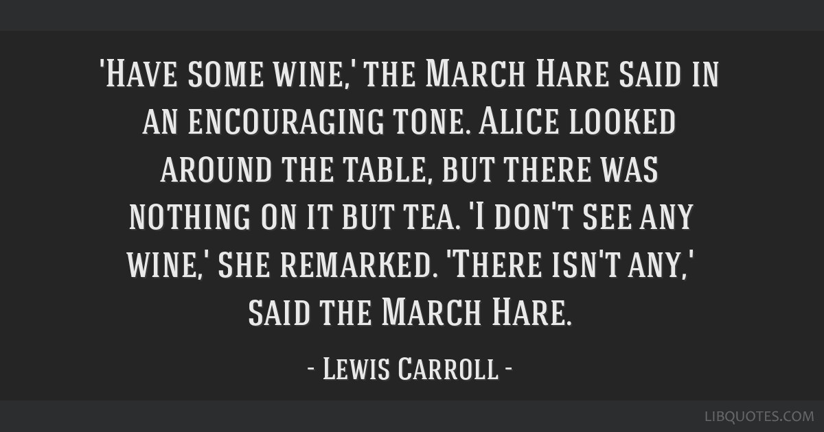 'Have some wine,' the March Hare said in an encouraging tone. Alice looked around the table, but there was nothing on it but tea. 'I don't see any...