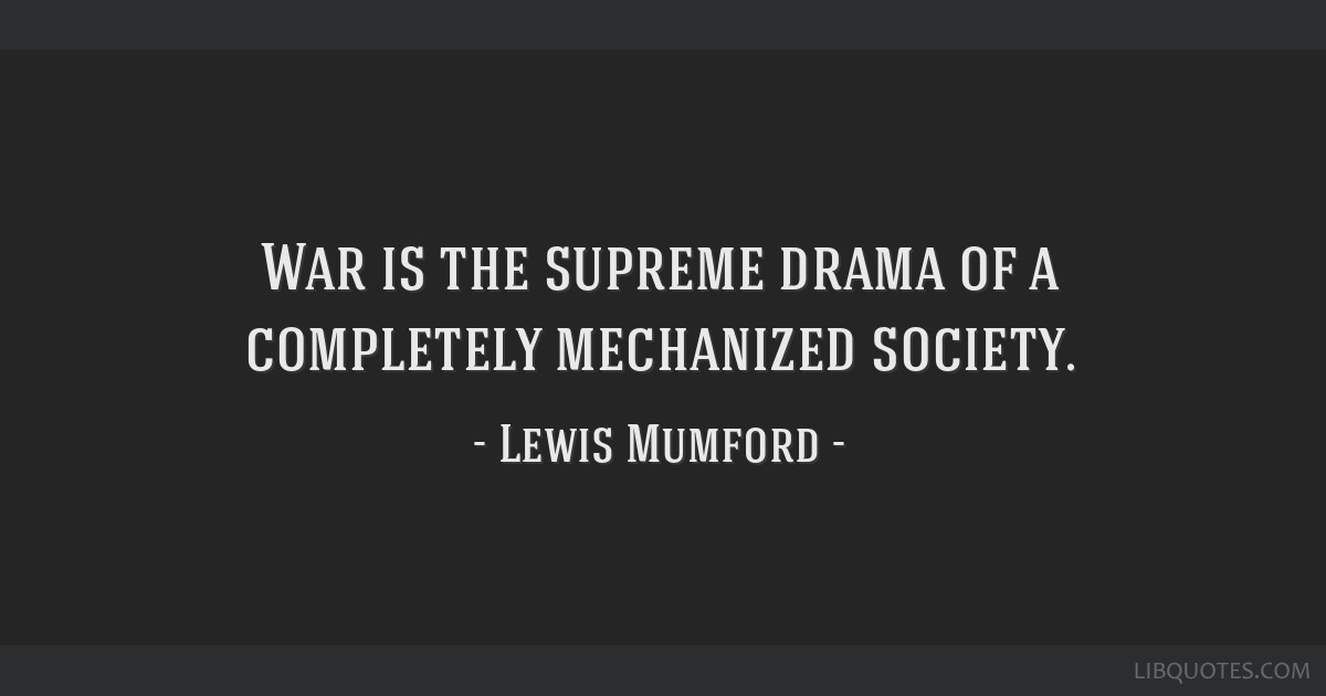 War is the supreme drama of a completely mechanized society.