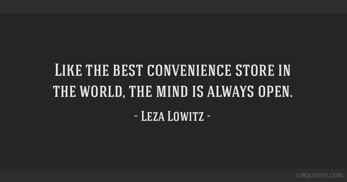Like the best convenience store in the world, / the mind is always open.