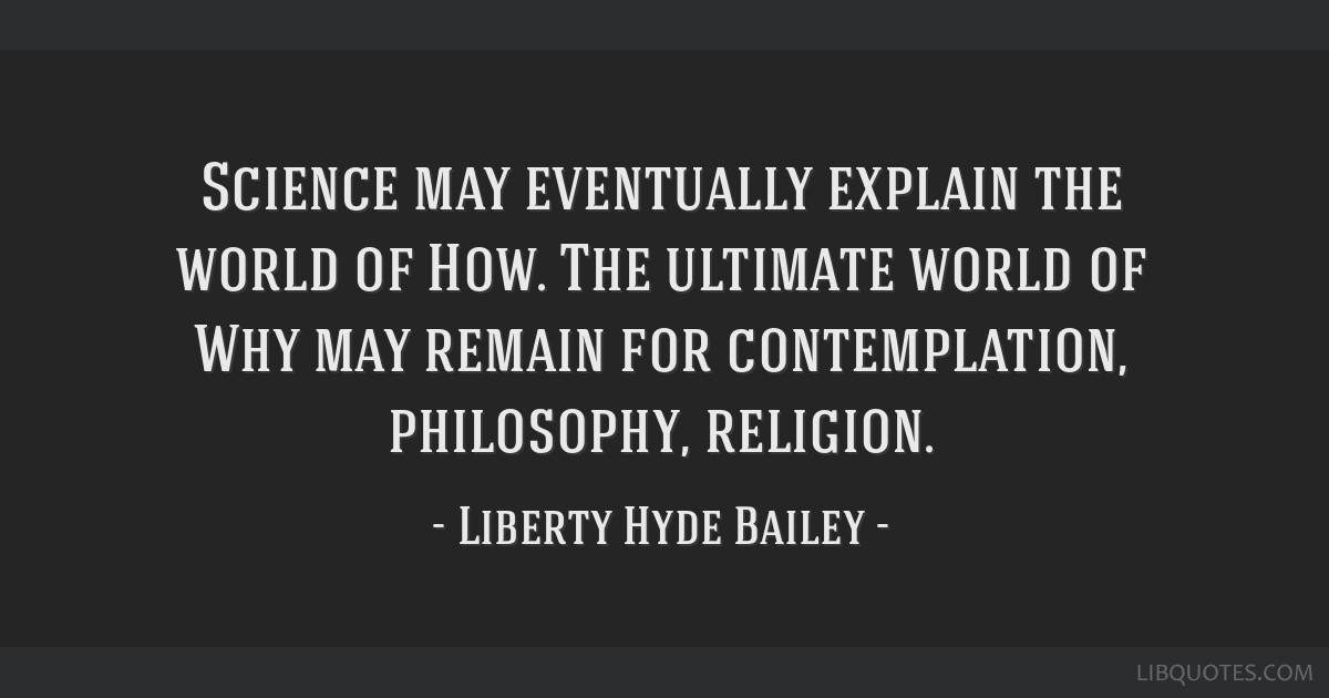 Science may eventually explain the world of How. The ultimate world of Why may remain for contemplation, philosophy, religion.