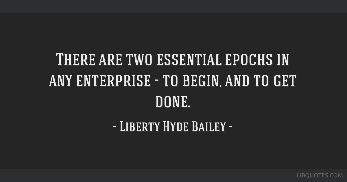 There are two essential epochs in any enterprise - to begin, and to get done.