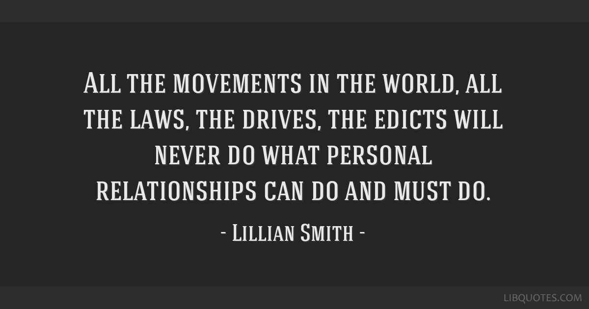 All the movements in the world, all the laws, the drives, the edicts will never do what personal relationships can do and must do.