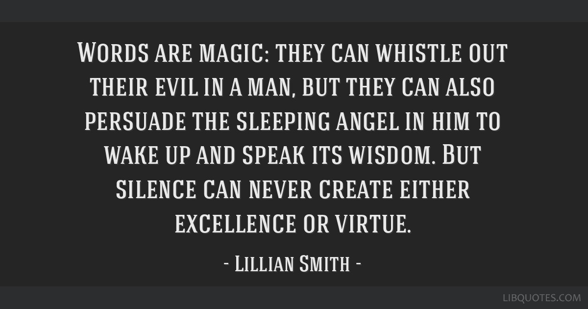 Words are magic: they can whistle out their evil in a man, but they can also persuade the sleeping angel in him to wake up and speak its wisdom. But...