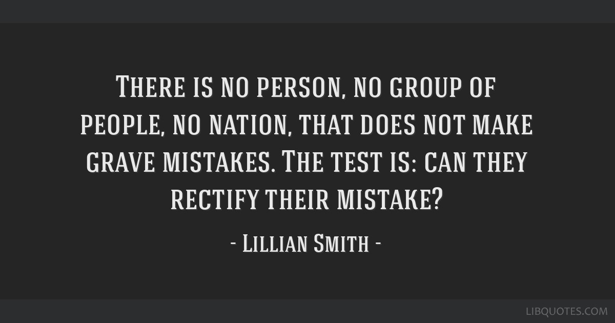There is no person, no group of people, no nation, that does not make grave mistakes. The test is: can they rectify their mistake?