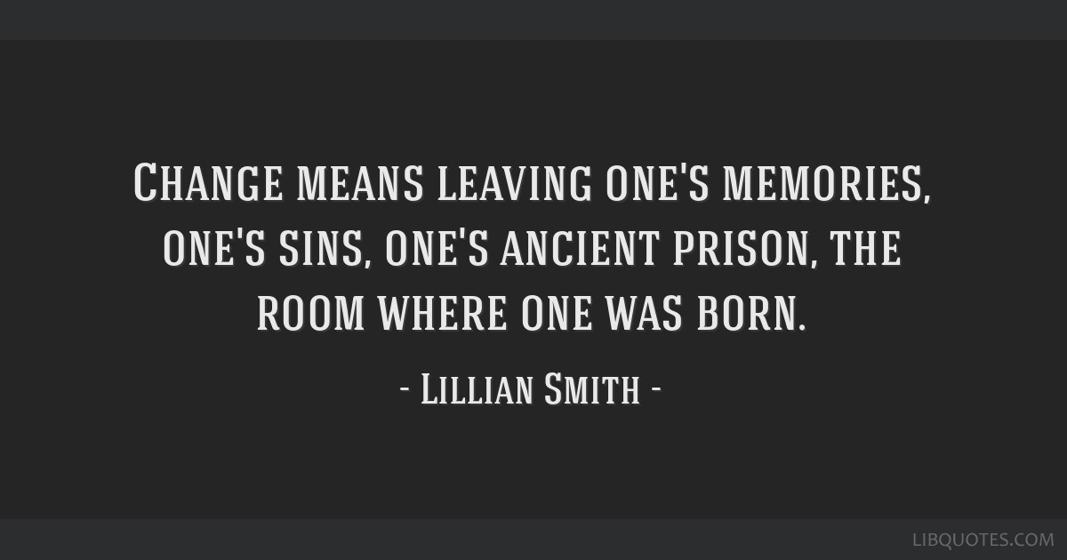 Change means leaving one's memories, one's sins, one's ancient prison, the room where one was born.