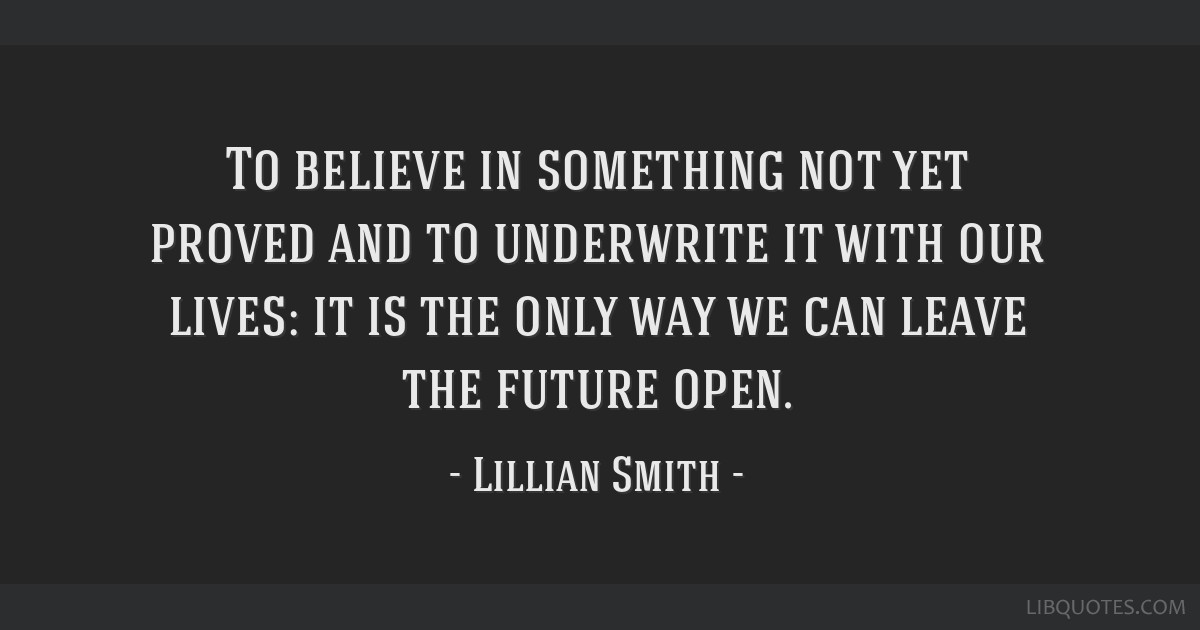 To believe in something not yet proved and to underwrite it with our lives: it is the only way we can leave the future open.