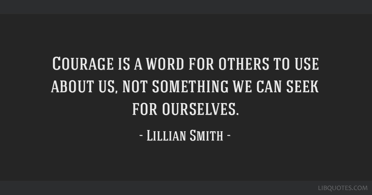 Courage is a word for others to use about us, not something we can seek for ourselves.