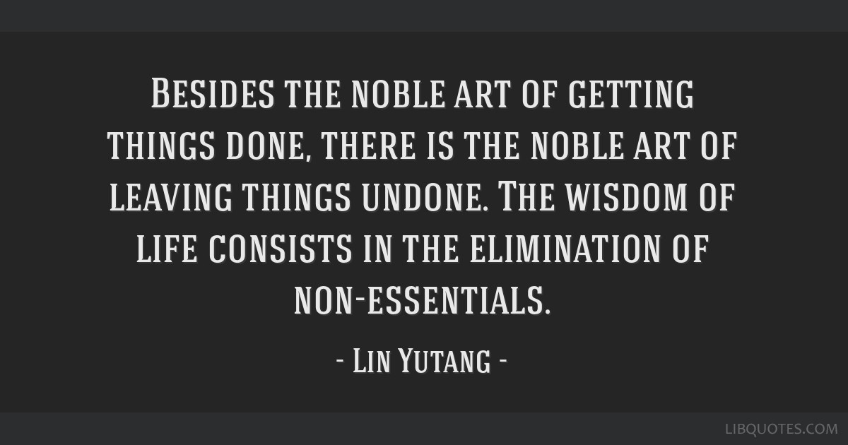 Besides the noble art of getting things done, there is the noble art of leaving things undone. The wisdom of life consists in the elimination of...