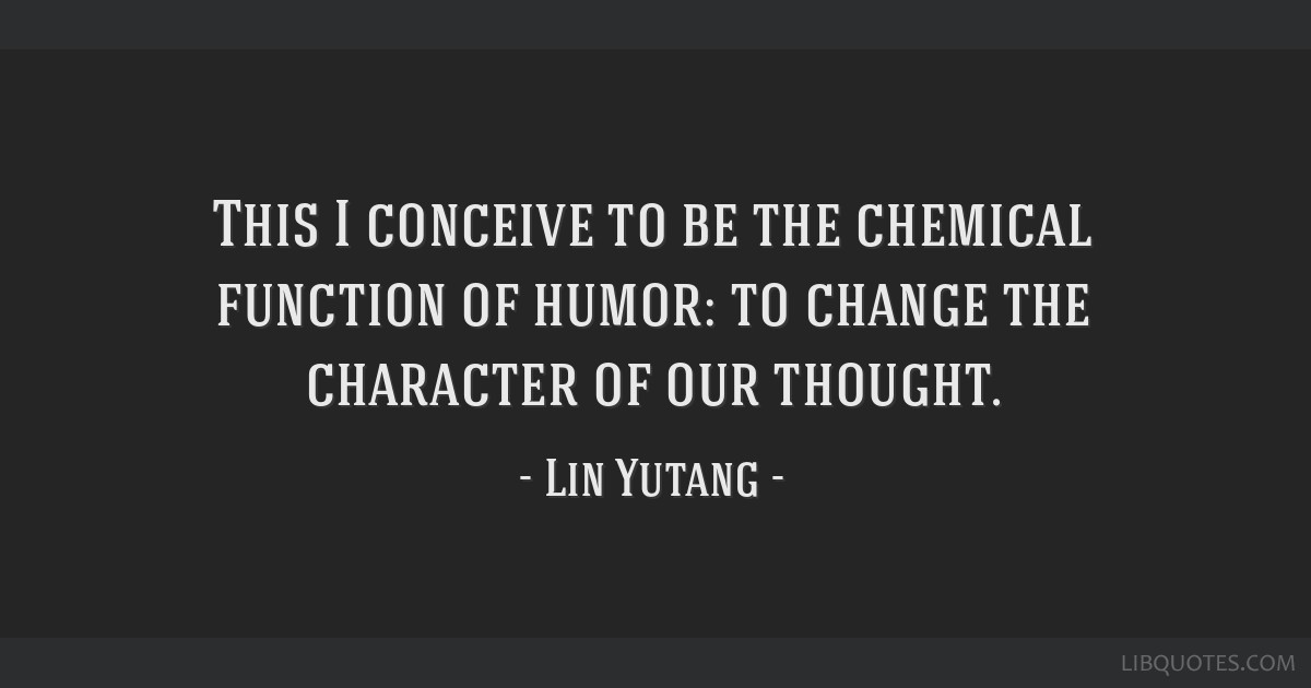 This I conceive to be the chemical function of humor: to change the character of our thought.