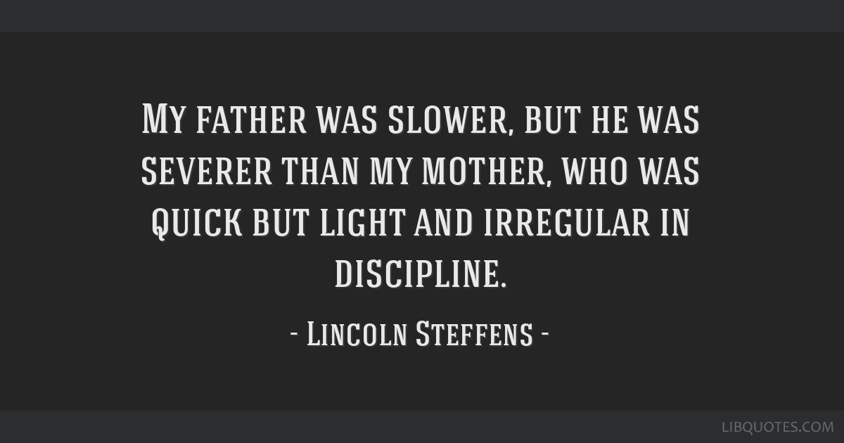My father was slower, but he was severer than my mother, who was quick but light and irregular in discipline.