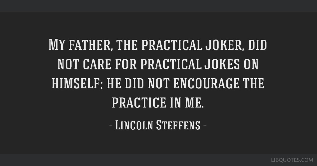 My father, the practical joker, did not care for practical jokes on himself; he did not encourage the practice in me.