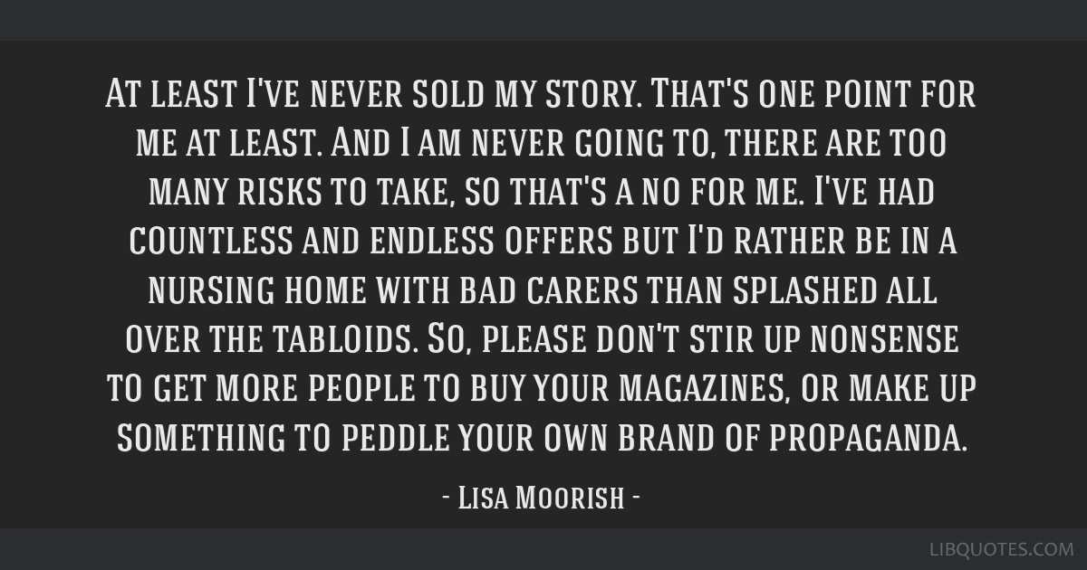 At least I've never sold my story. That's one point for me at least. And I am never going to, there are too many risks to take, so that's a no for...