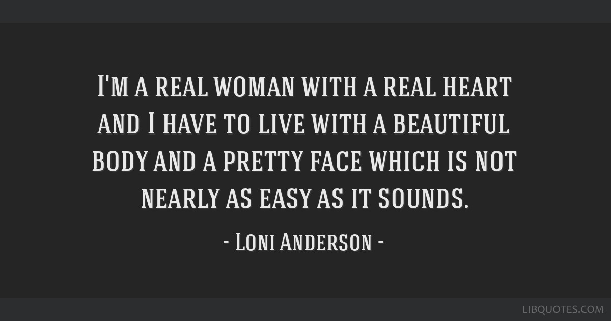 I'm a real woman with a real heart and I have to live with a beautiful body and a pretty face which is not nearly as easy as it sounds.