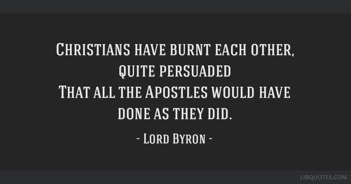 Christians have burnt each other, quite persuaded That all the Apostles would have done as they did.