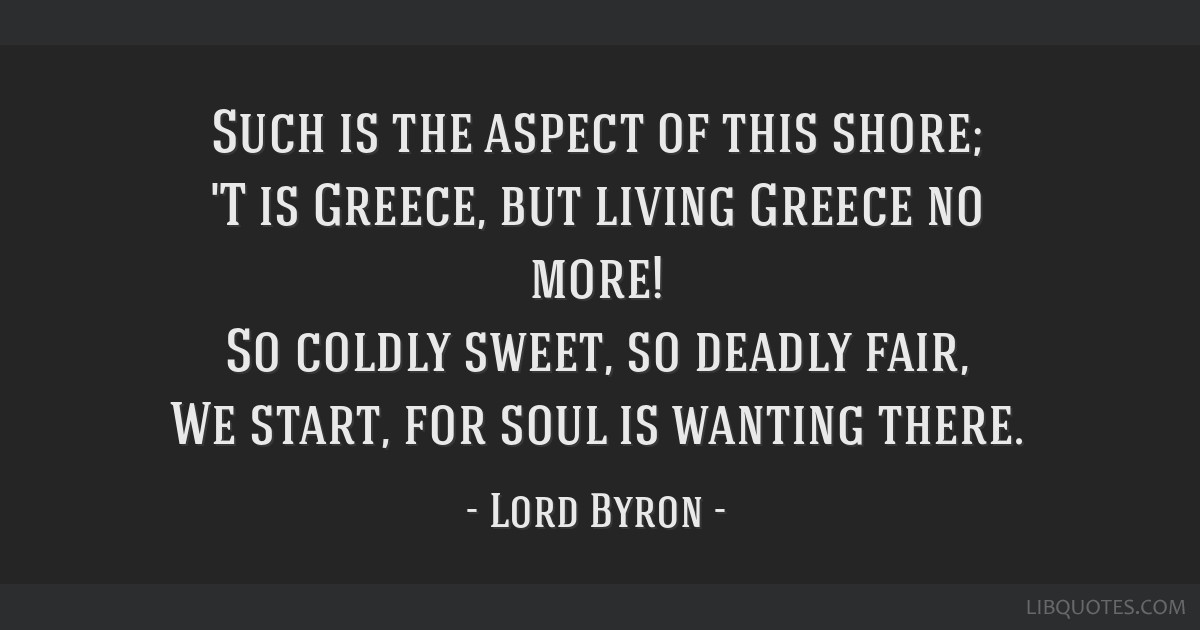 Such is the aspect of this shore; 'T is Greece, but living Greece no more! So coldly sweet, so deadly fair, We start, for soul is wanting there.