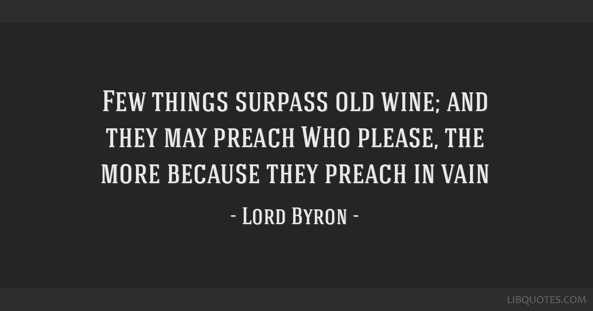 Few things surpass old wine; and they may preach Who please, the more because they preach in vain