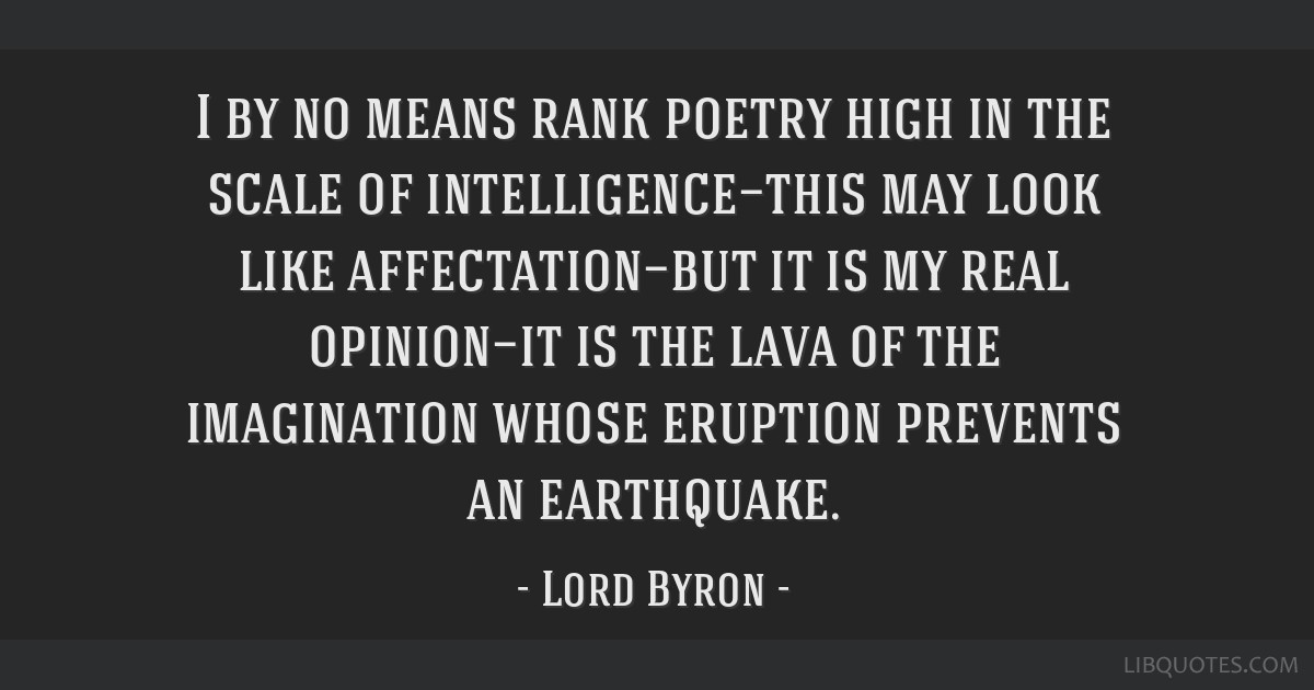 I by no means rank poetry high in the scale of intelligence—this may look like affectation—but it is my real opinion—it is the lava of the...