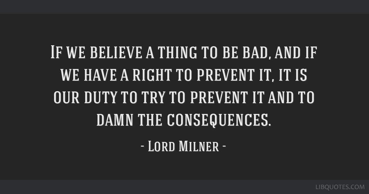 If we believe a thing to be bad, and if we have a right to prevent it, it is our duty to try to prevent it and to damn the consequences.