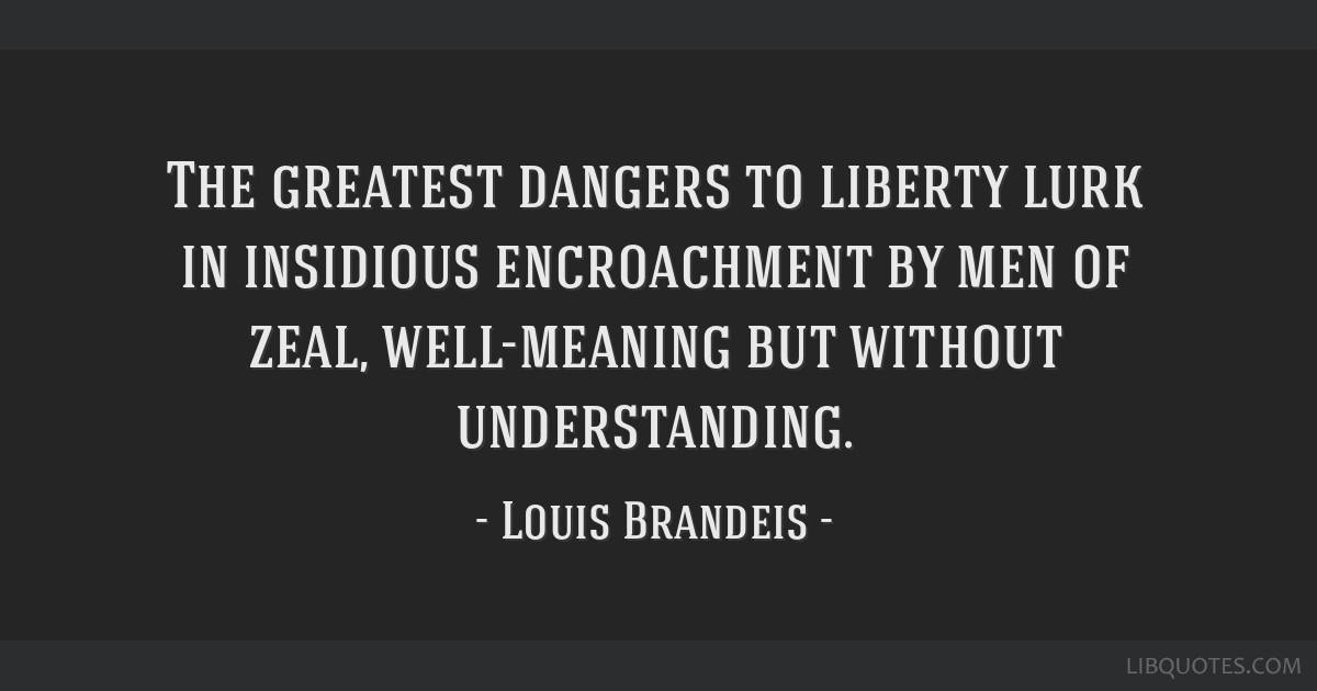 The greatest dangers to liberty lurk in insidious encroachment by men of zeal, well-meaning but without understanding.