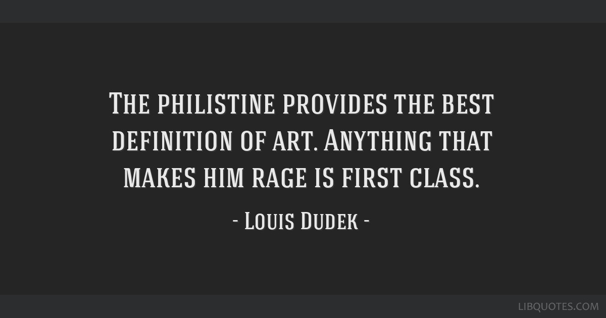 The philistine provides the best definition of art. Anything that makes him rage is first class.