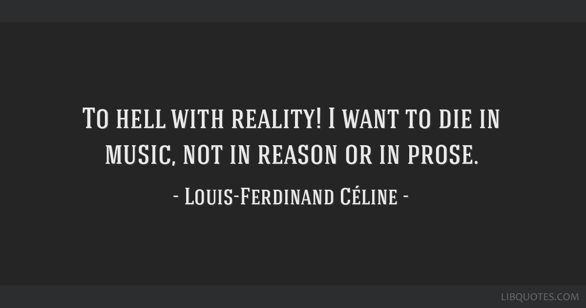 To hell with reality! I want to die in music, not in reason or in prose.
