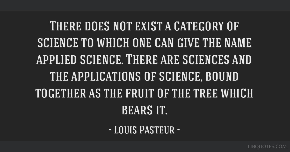 There does not exist a category of science to which one can give the name applied science. There are sciences and the applications of science, bound...