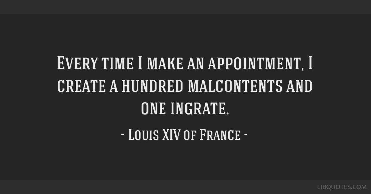 Every time I make an appointment, I create a hundred malcontents and one ingrate.
