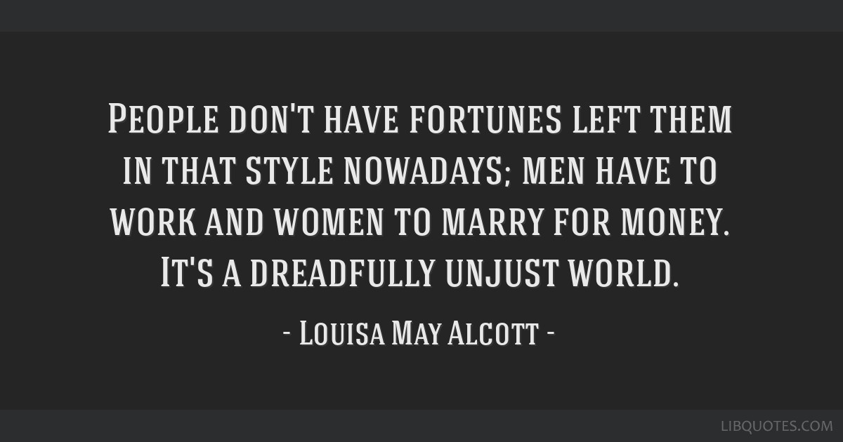 People don't have fortunes left them in that style nowadays; men have to work and women to marry for money. It's a dreadfully unjust world.