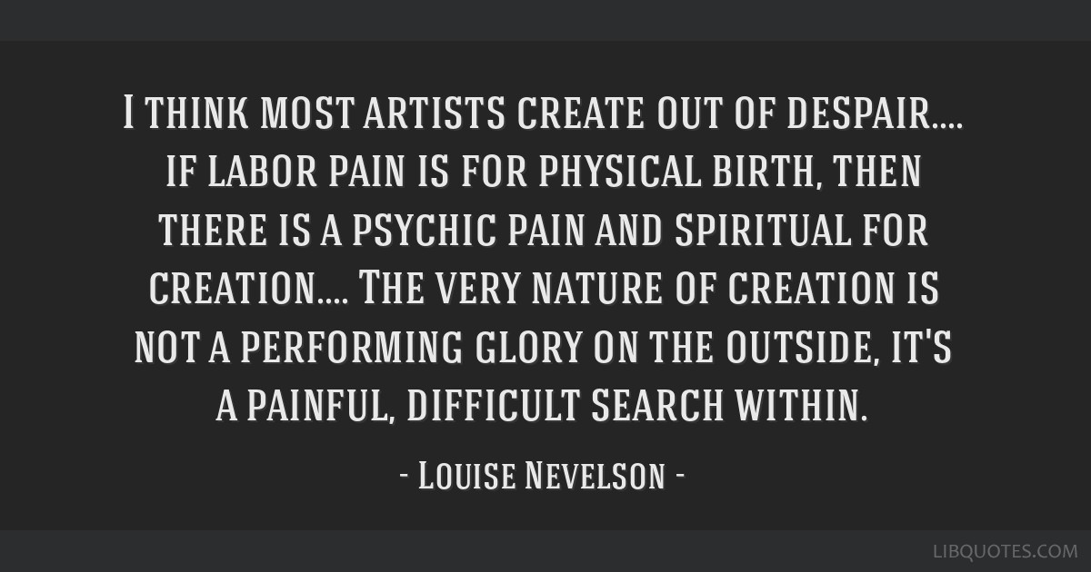 I think most artists create out of despair.... if labor pain is for physical birth, then there is a psychic pain and spiritual for creation.... The...