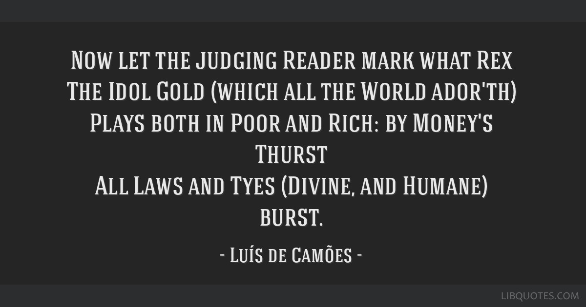 Now let the judging Reader mark what Rex The Idol Gold (which all the World ador'th) Plays both in Poor and Rich: by Money's Thurst All Laws and Tyes ...