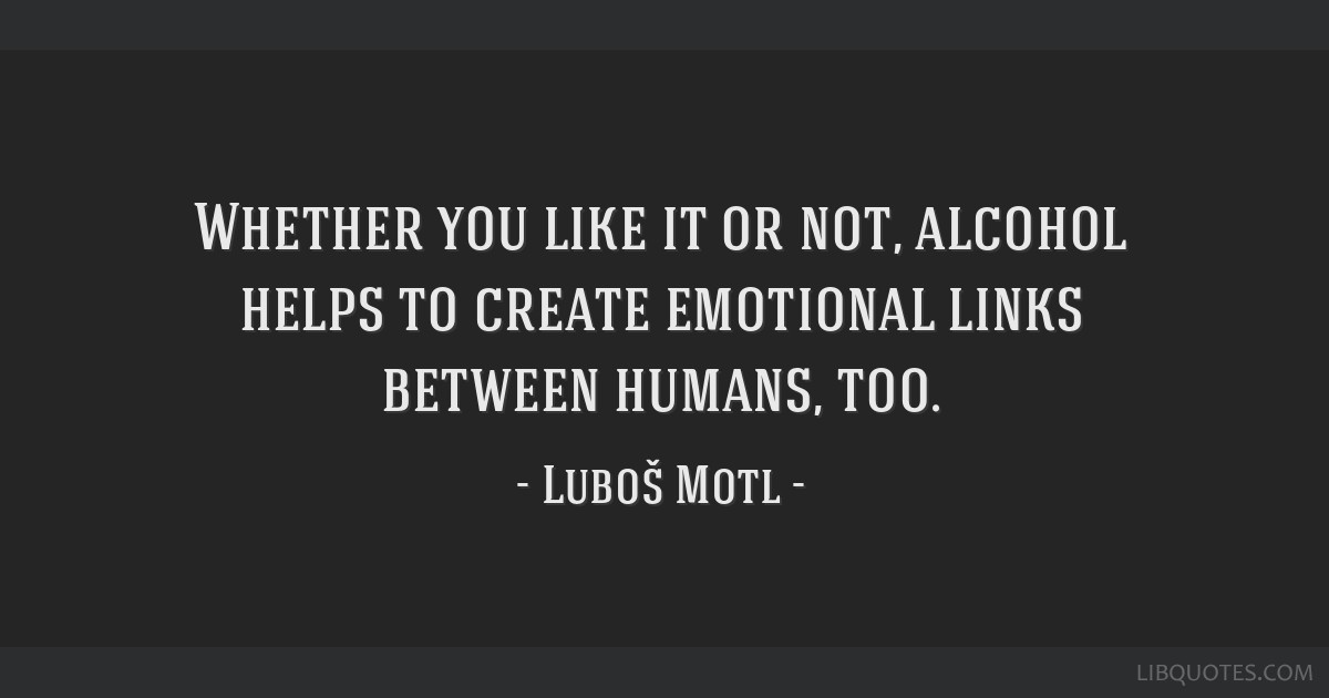 Whether you like it or not, alcohol helps to create emotional links between humans, too.