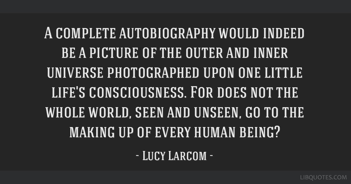 A complete autobiography would indeed be a picture of the outer and inner universe photographed upon one little life's consciousness. For does not...