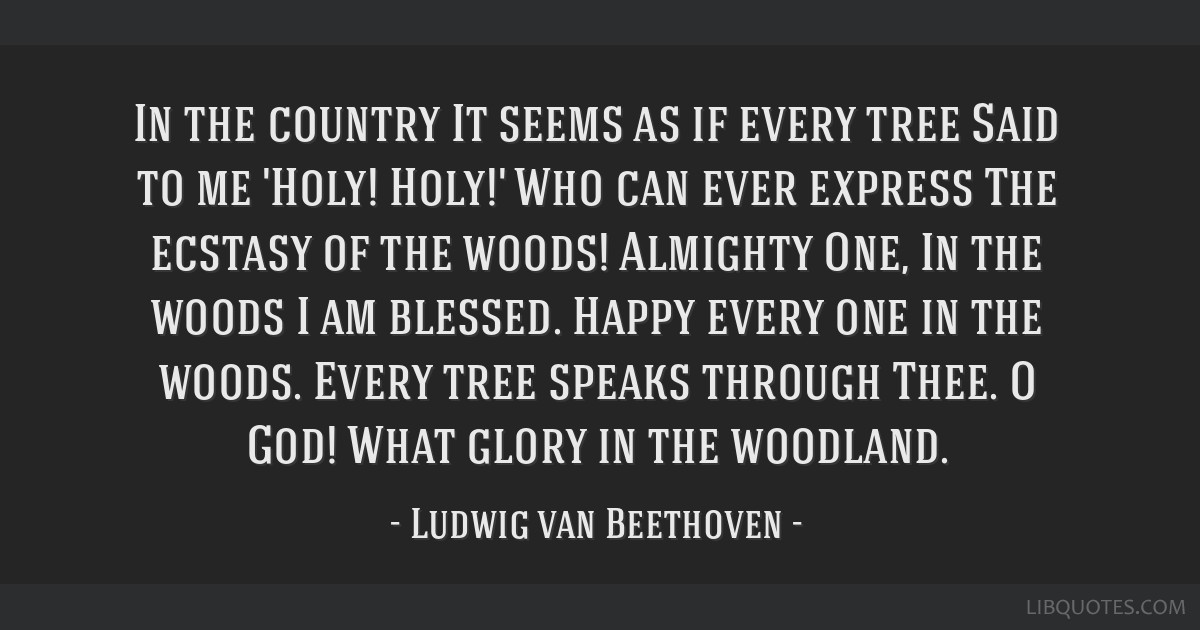In the country It seems as if every tree Said to me 'Holy! Holy!' Who can ever express The ecstasy of the woods! Almighty One, In the woods I am...
