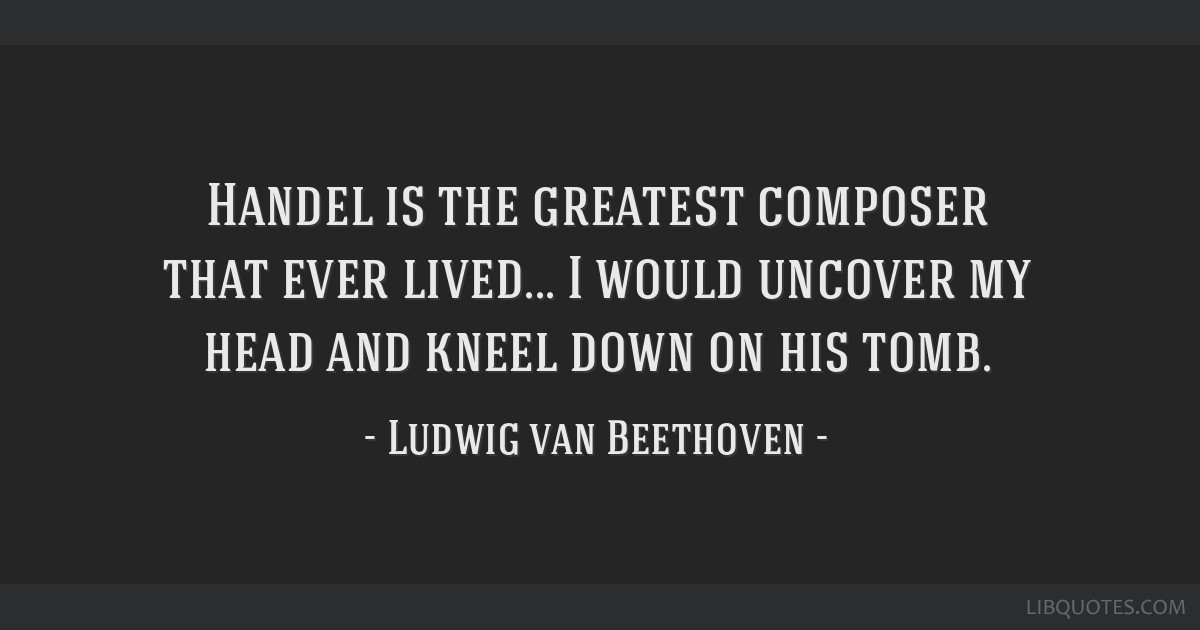 Handel is the greatest composer that ever lived... I would uncover my head and kneel down on his tomb.