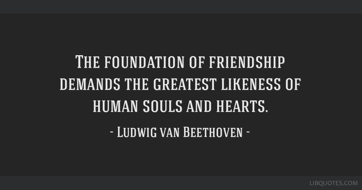 The foundation of friendship demands the greatest likeness of human souls and hearts.