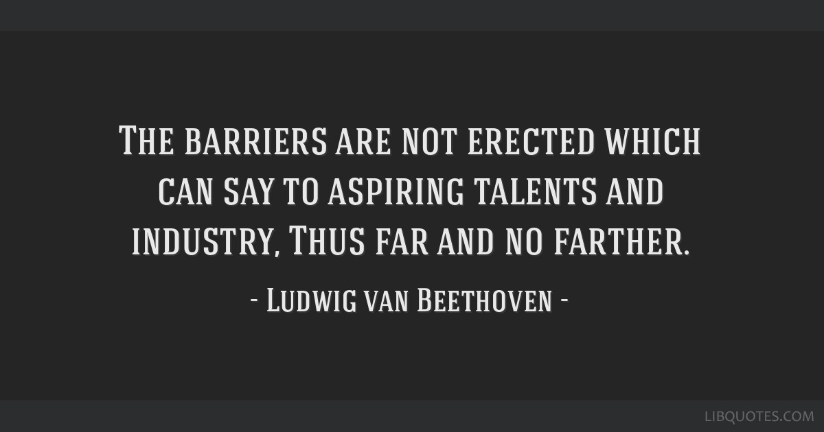 The barriers are not erected which can say to aspiring talents and industry, Thus far and no farther.