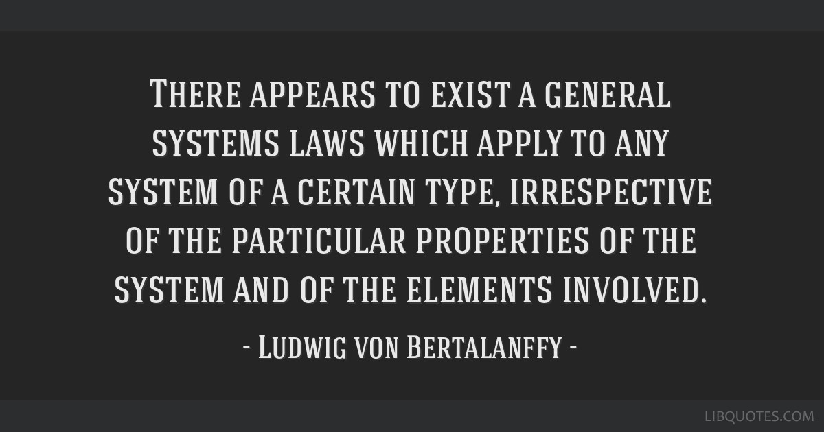 There appears to exist a general systems laws which apply to any system of a certain type, irrespective of the particular properties of the system...