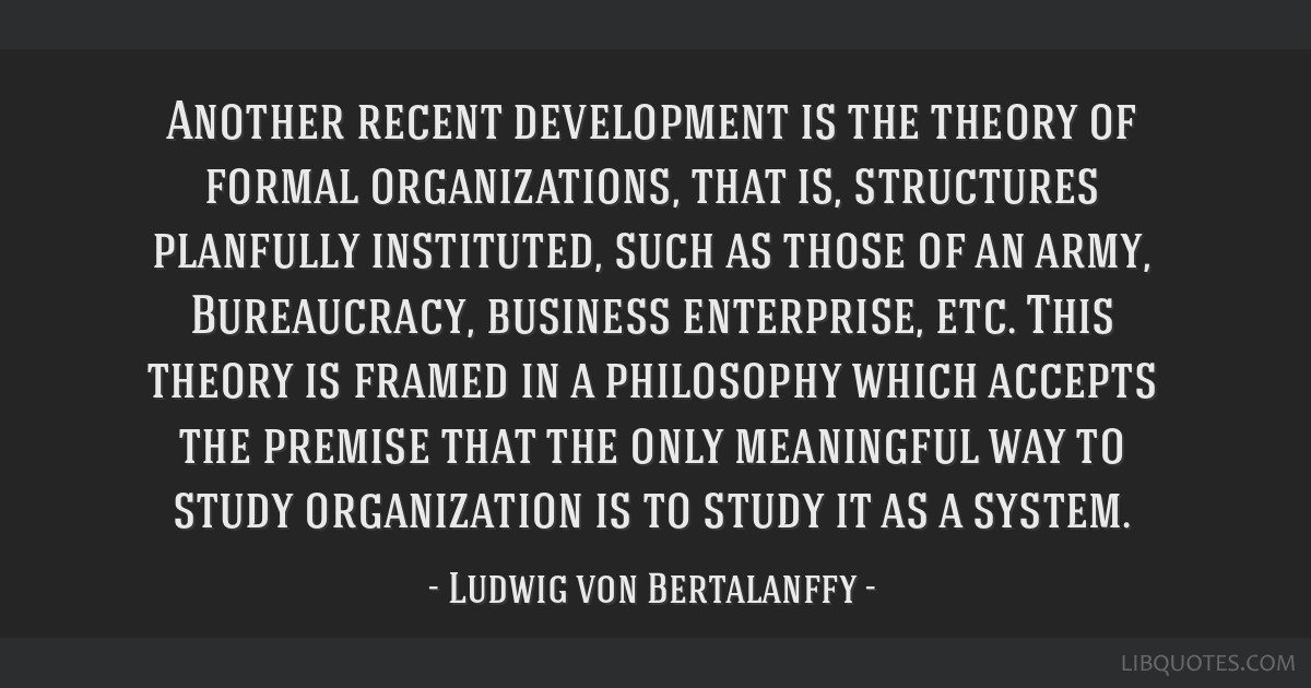 Another recent development is the theory of formal organizations, that is, structures planfully instituted, such as those of an army, Bureaucracy,...